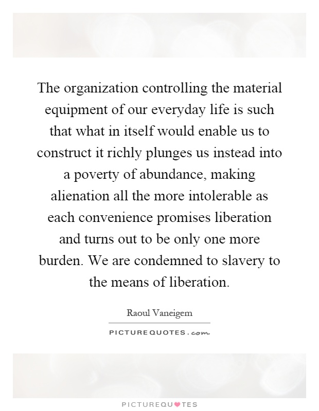 The organization controlling the material equipment of our everyday life is such that what in itself would enable us to construct it richly plunges us instead into a poverty of abundance, making alienation all the more intolerable as each convenience promises liberation and turns out to be only one more burden. We are condemned to slavery to the means of liberation Picture Quote #1