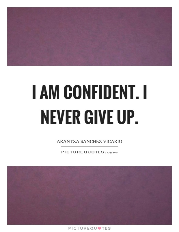 I am confident. I never give up Picture Quote #1