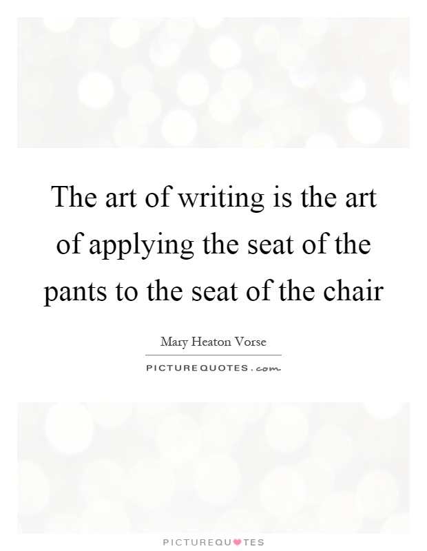The art of writing is the art of applying the seat of the pants to the seat of the chair Picture Quote #1