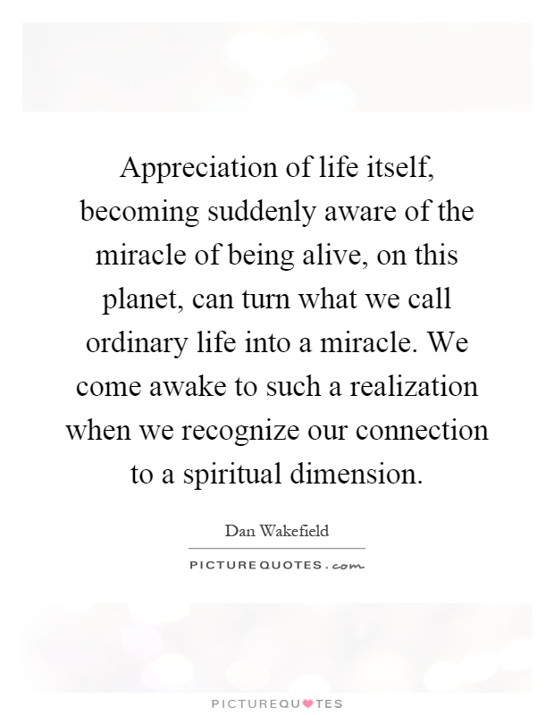 Appreciation of life itself, becoming suddenly aware of the miracle of being alive, on this planet, can turn what we call ordinary life into a miracle. We come awake to such a realization when we recognize our connection to a spiritual dimension Picture Quote #1