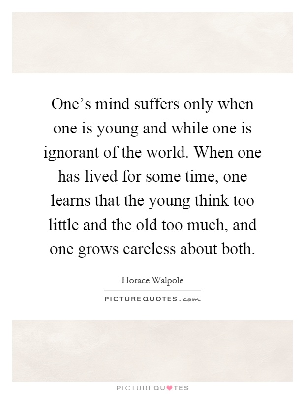 One's mind suffers only when one is young and while one is ignorant of the world. When one has lived for some time, one learns that the young think too little and the old too much, and one grows careless about both Picture Quote #1