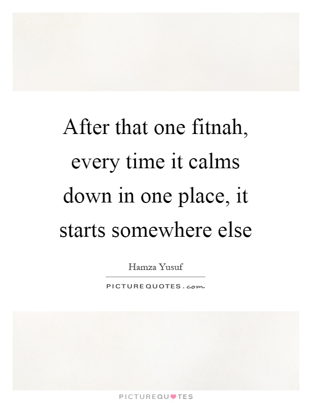 After that one fitnah, every time it calms down in one place, it starts somewhere else Picture Quote #1