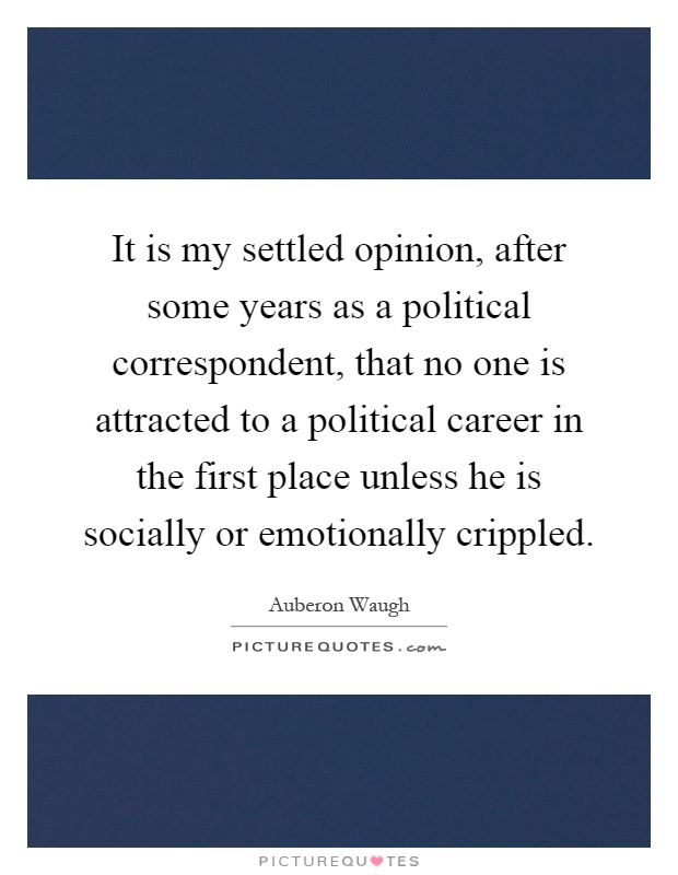 It is my settled opinion, after some years as a political correspondent, that no one is attracted to a political career in the first place unless he is socially or emotionally crippled Picture Quote #1
