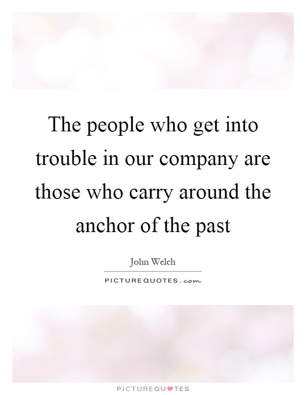 The people who get into trouble in our company are those who carry around the anchor of the past Picture Quote #1