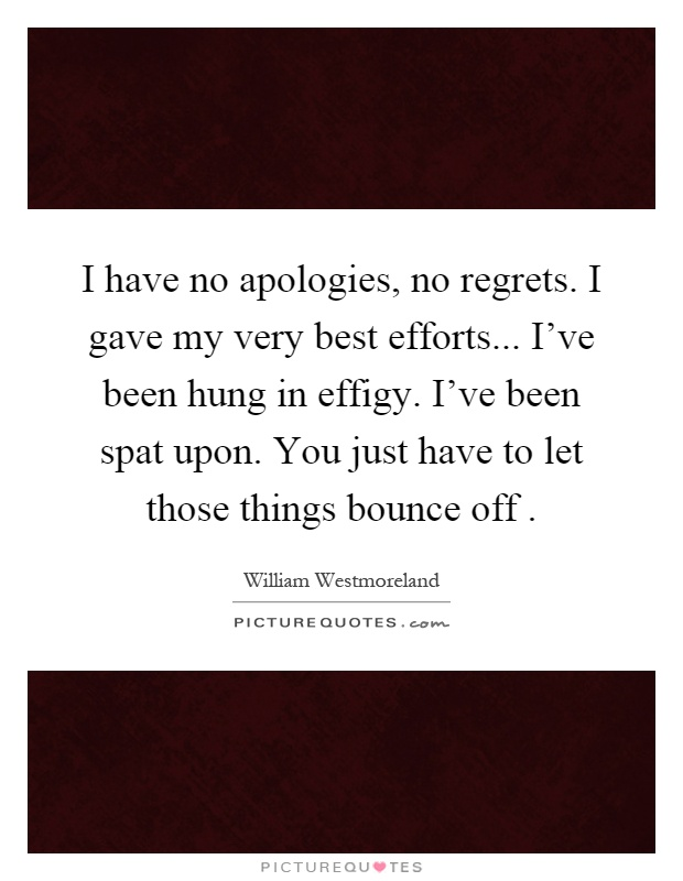 I have no apologies, no regrets. I gave my very best efforts... I've been hung in effigy. I've been spat upon. You just have to let those things bounce off Picture Quote #1