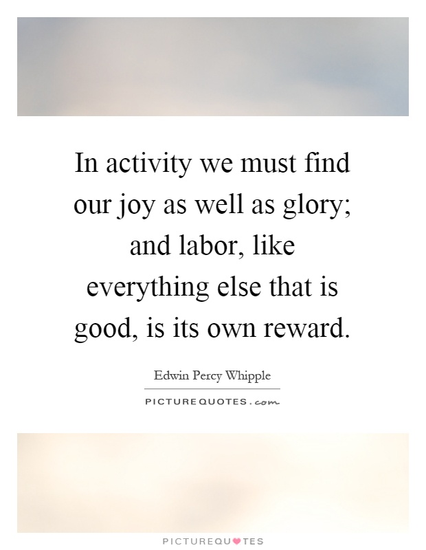 In activity we must find our joy as well as glory; and labor, like everything else that is good, is its own reward Picture Quote #1