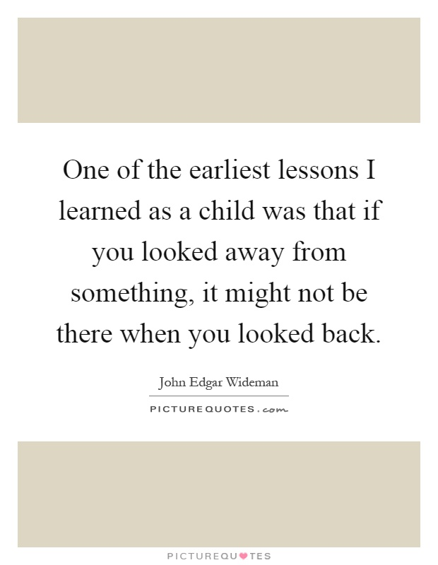 One of the earliest lessons I learned as a child was that if you looked away from something, it might not be there when you looked back Picture Quote #1