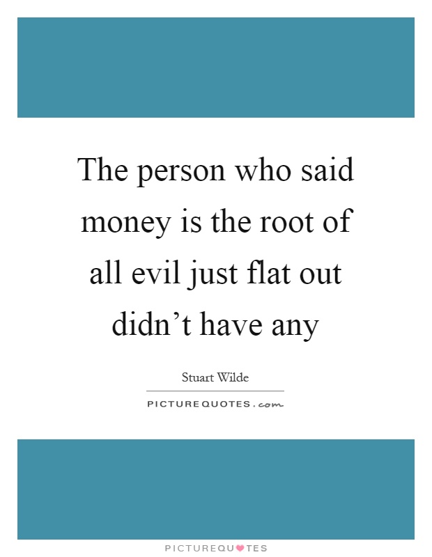 money is the root of all evils essay Cases have been known of people whose love of money led them to work all the time without rest and thus short essay on love of money is the root of evil.