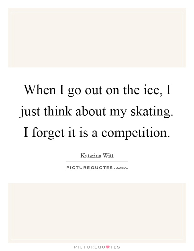 When I go out on the ice, I just think about my skating. I forget it is a competition Picture Quote #1