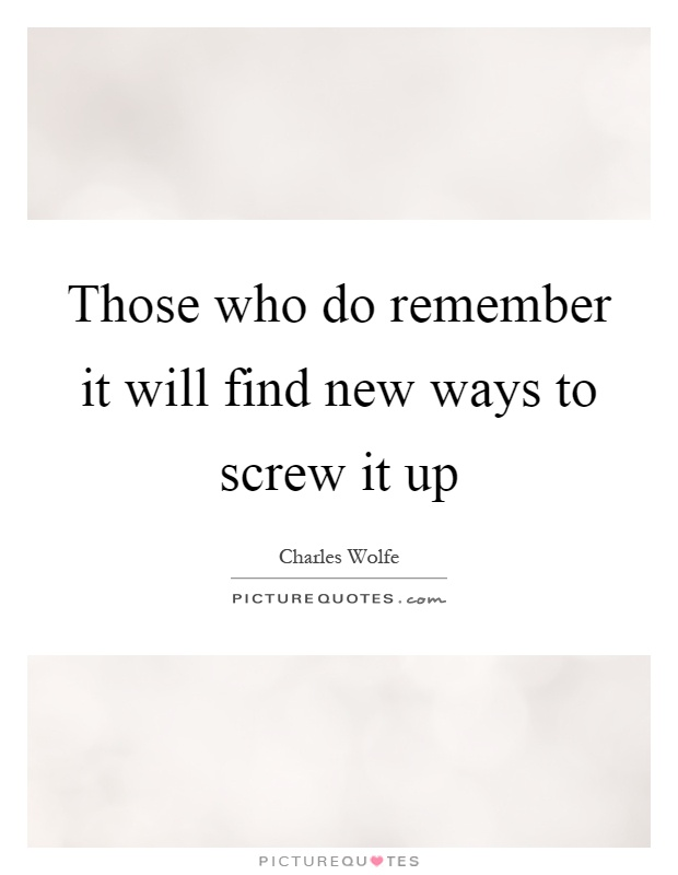 Those who do remember it will find new ways to screw it up Picture Quote #1