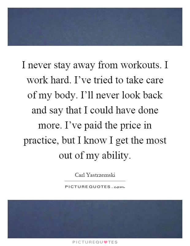 I never stay away from workouts. I work hard. I've tried to take care of my body. I'll never look back and say that I could have done more. I've paid the price in practice, but I know I get the most out of my ability Picture Quote #1