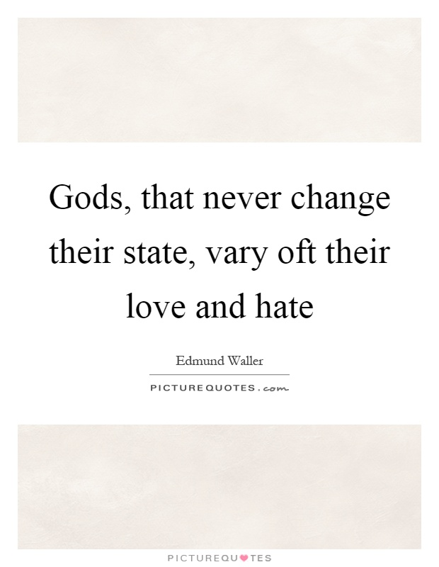 Gods, that never change their state, vary oft their love and hate Picture Quote #1