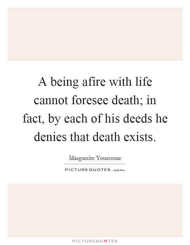 A being afire with life cannot foresee death; in fact, by each of his deeds he denies that death exists Picture Quote #1