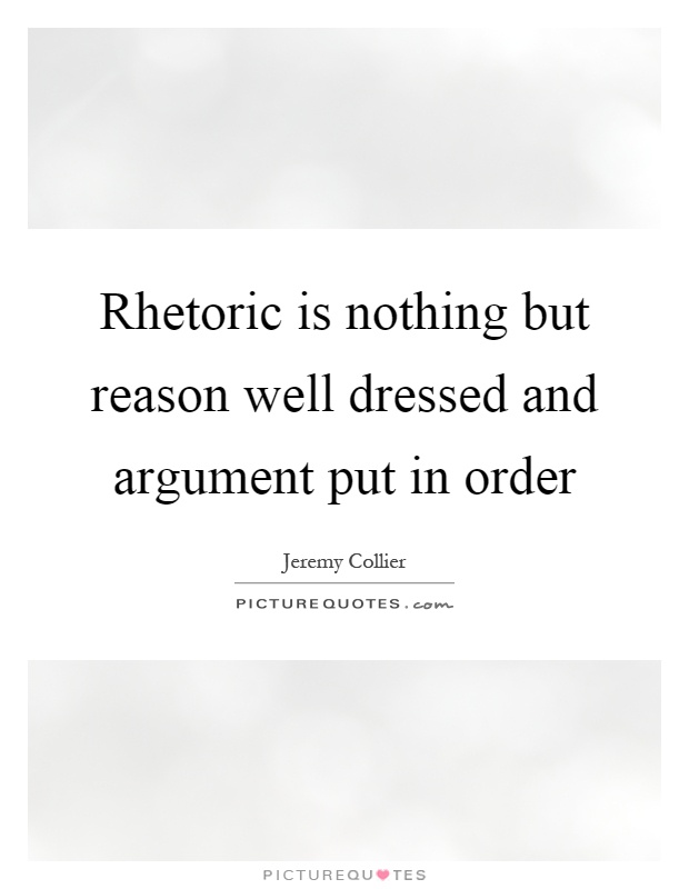 Rhetoric is nothing but reason well dressed and argument put in order Picture Quote #1