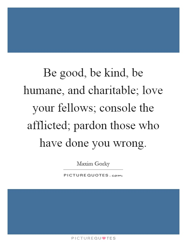 Be good, be kind, be humane, and charitable; love your fellows; console the afflicted; pardon those who have done you wrong Picture Quote #1