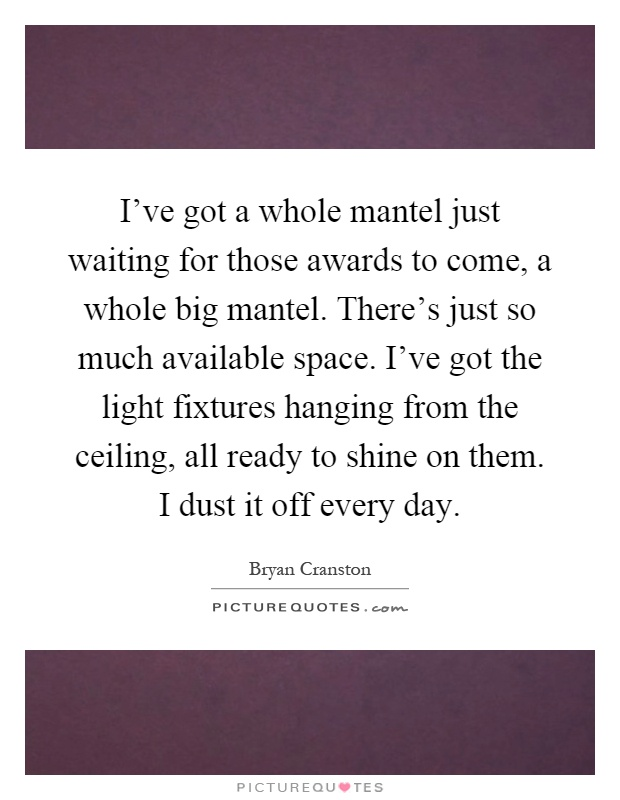 I've got a whole mantel just waiting for those awards to come, a whole big mantel. There's just so much available space. I've got the light fixtures hanging from the ceiling, all ready to shine on them. I dust it off every day Picture Quote #1