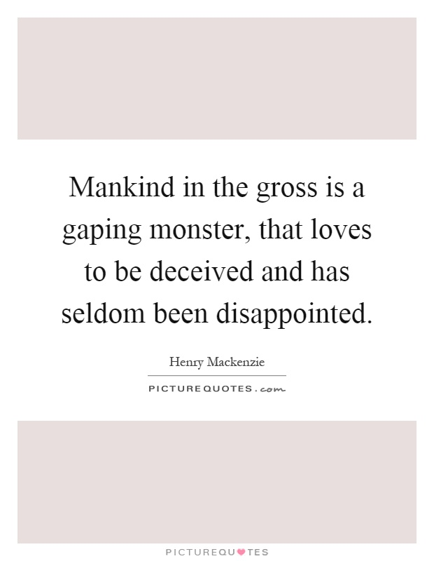 Mankind in the gross is a gaping monster, that loves to be deceived and has seldom been disappointed Picture Quote #1