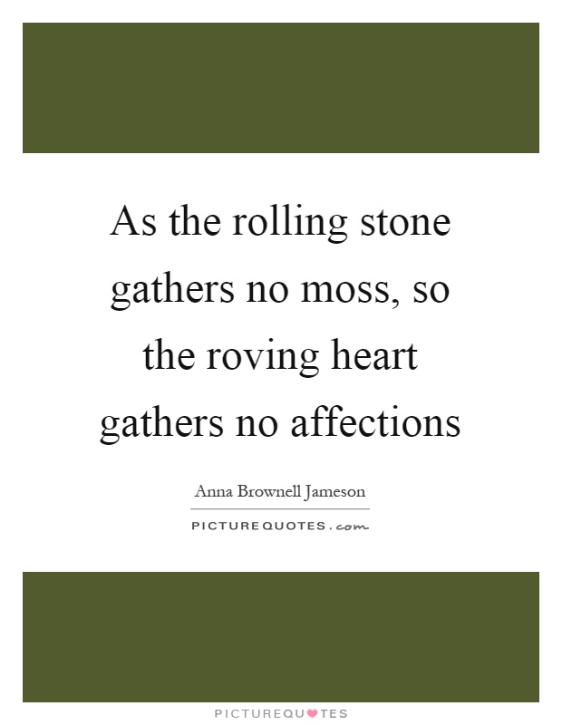 As the rolling stone gathers no moss, so the roving heart gathers no affections Picture Quote #1