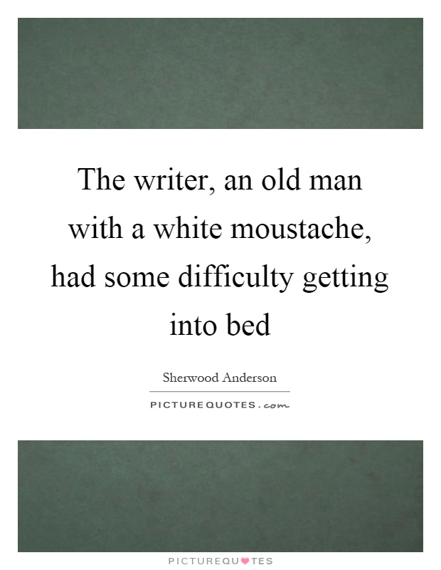 The writer, an old man with a white moustache, had some difficulty getting into bed Picture Quote #1