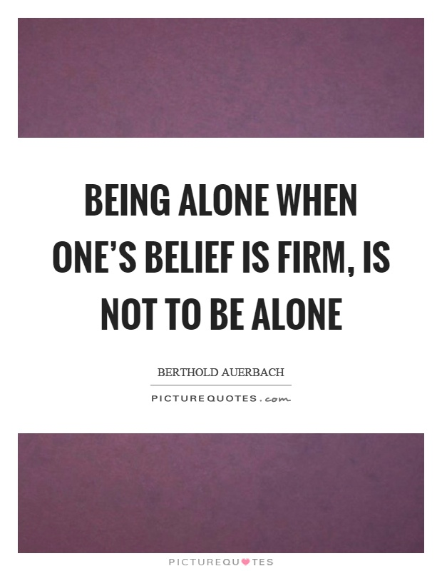 Being alone when one's belief is firm, is not to be alone Picture Quote #1