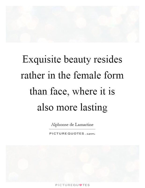 Exquisite beauty resides rather in the female form than face, where it is also more lasting Picture Quote #1