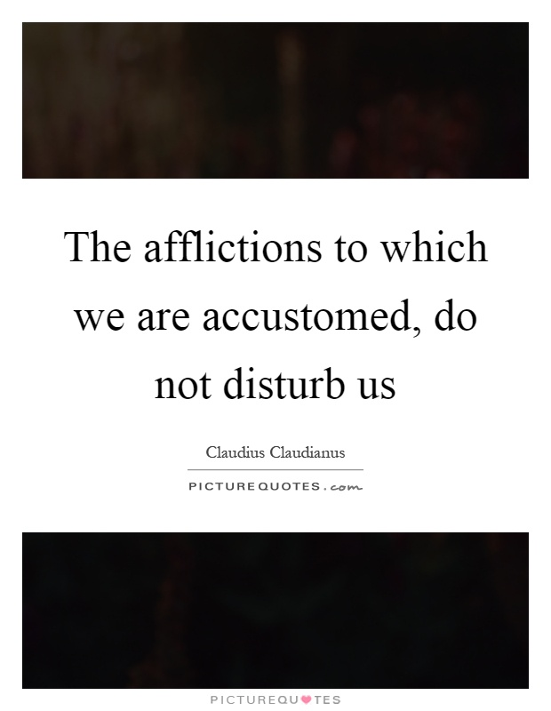 The afflictions to which we are accustomed, do not disturb us Picture Quote #1