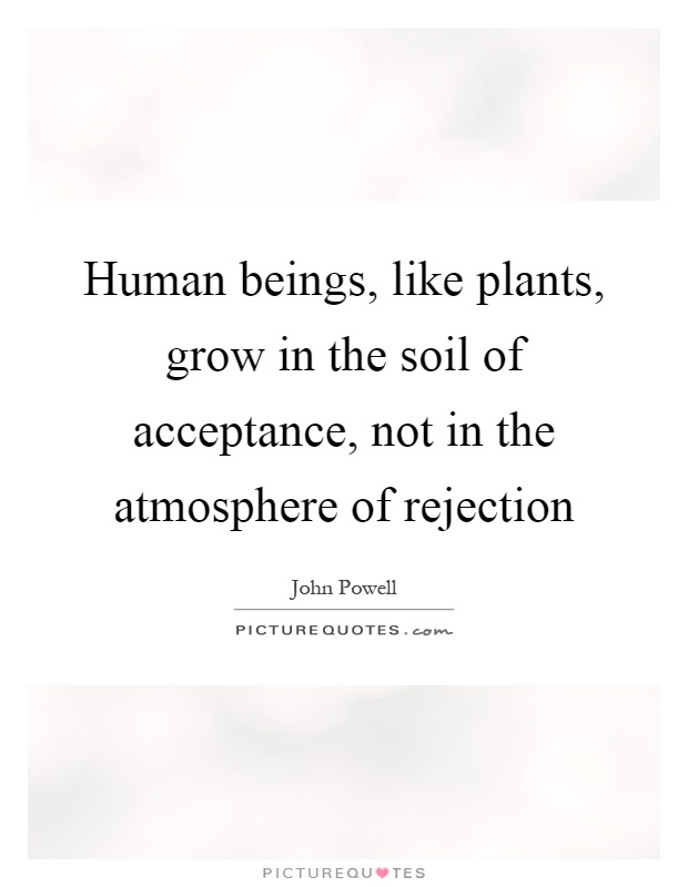 Human beings, like plants, grow in the soil of acceptance, not in the atmosphere of rejection Picture Quote #1