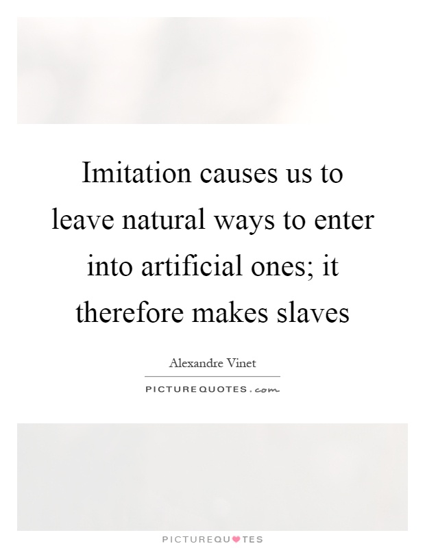 Imitation causes us to leave natural ways to enter into artificial ones; it therefore makes slaves Picture Quote #1