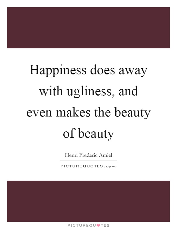 Happiness does away with ugliness, and even makes the beauty of beauty Picture Quote #1