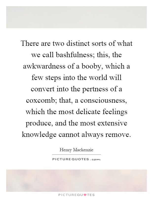 There are two distinct sorts of what we call bashfulness; this, the awkwardness of a booby, which a few steps into the world will convert into the pertness of a coxcomb; that, a consciousness, which the most delicate feelings produce, and the most extensive knowledge cannot always remove Picture Quote #1