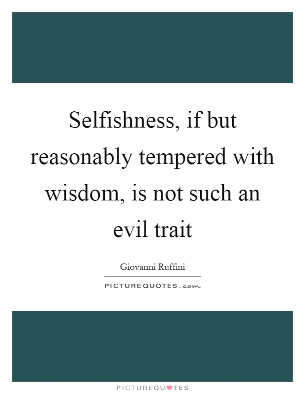 Selfishness, if but reasonably tempered with wisdom, is not such an evil trait Picture Quote #1