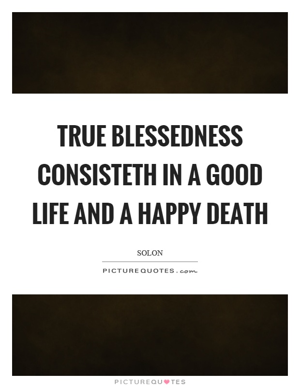 True blessedness consisteth in a good life and a happy death Picture Quote #1