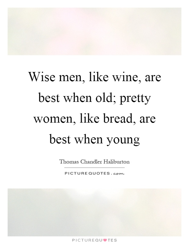 Wise men, like wine, are best when old; pretty women, like bread, are best when young Picture Quote #1