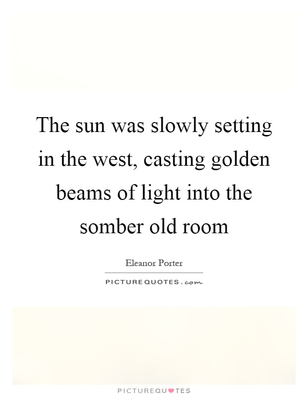 The sun was slowly setting in the west, casting golden beams of light into the somber old room Picture Quote #1