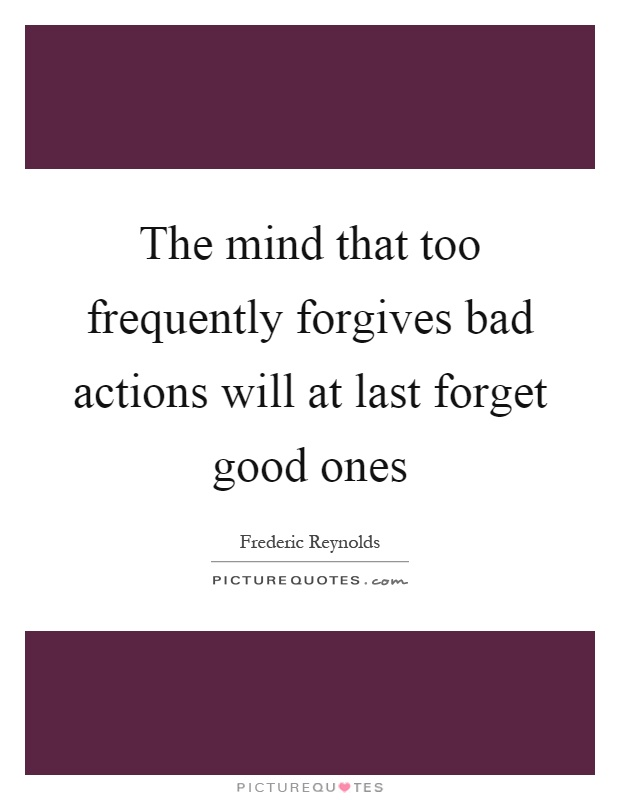 The mind that too frequently forgives bad actions will at last forget good ones Picture Quote #1