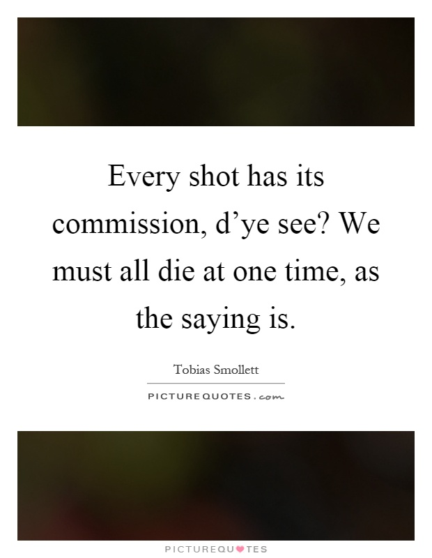 Every shot has its commission, d'ye see? We must all die at one time, as the saying is Picture Quote #1