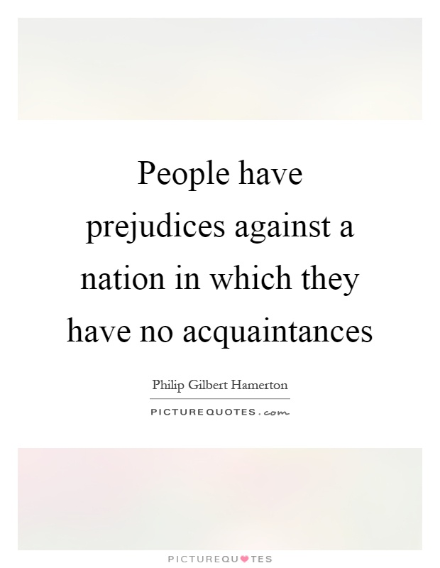People have prejudices against a nation in which they have no acquaintances Picture Quote #1