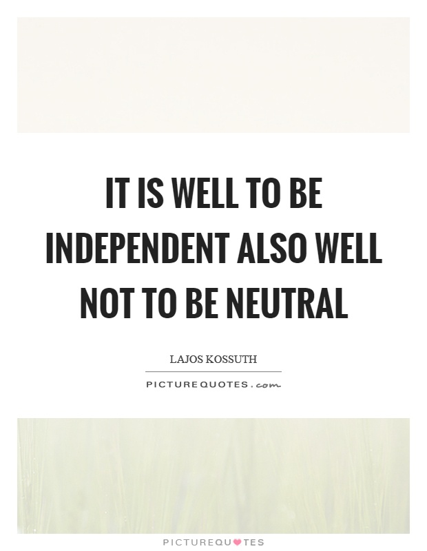 It is well to be independent also well not to be neutral Picture Quote #1