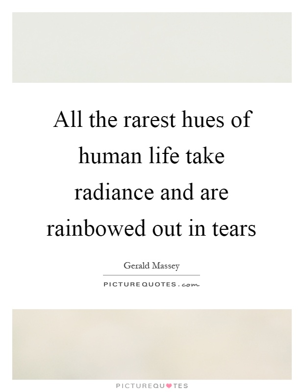 All the rarest hues of human life take radiance and are rainbowed out in tears Picture Quote #1
