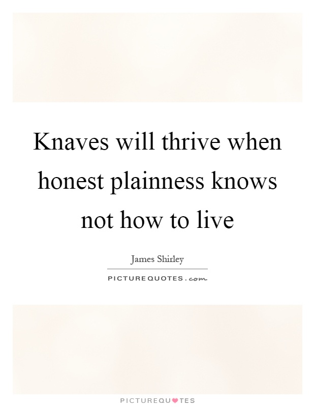 Knaves will thrive when honest plainness knows not how to live Picture Quote #1