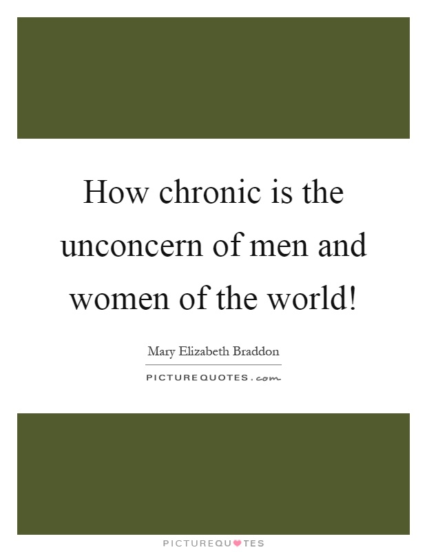 How chronic is the unconcern of men and women of the world! Picture Quote #1