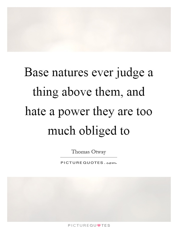 Base natures ever judge a thing above them, and hate a power they are too much obliged to Picture Quote #1