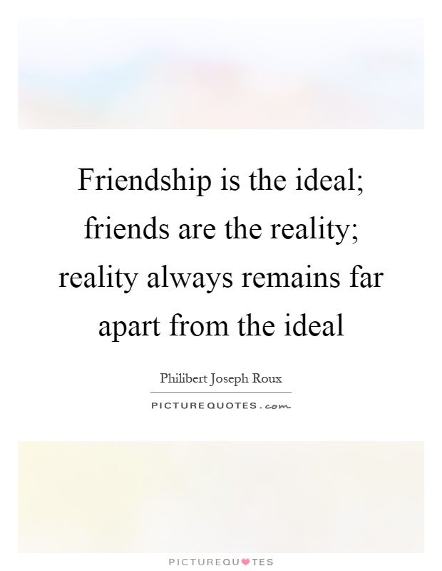 Friendship is the ideal; friends are the reality; reality always remains far apart from the ideal Picture Quote #1