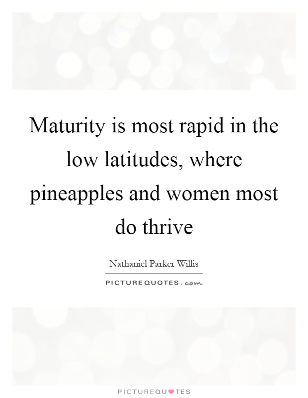 Maturity is most rapid in the low latitudes, where pineapples and women most do thrive Picture Quote #1