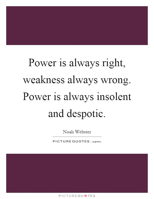 Power is always right, weakness always wrong. Power is always insolent and despotic Picture Quote #1