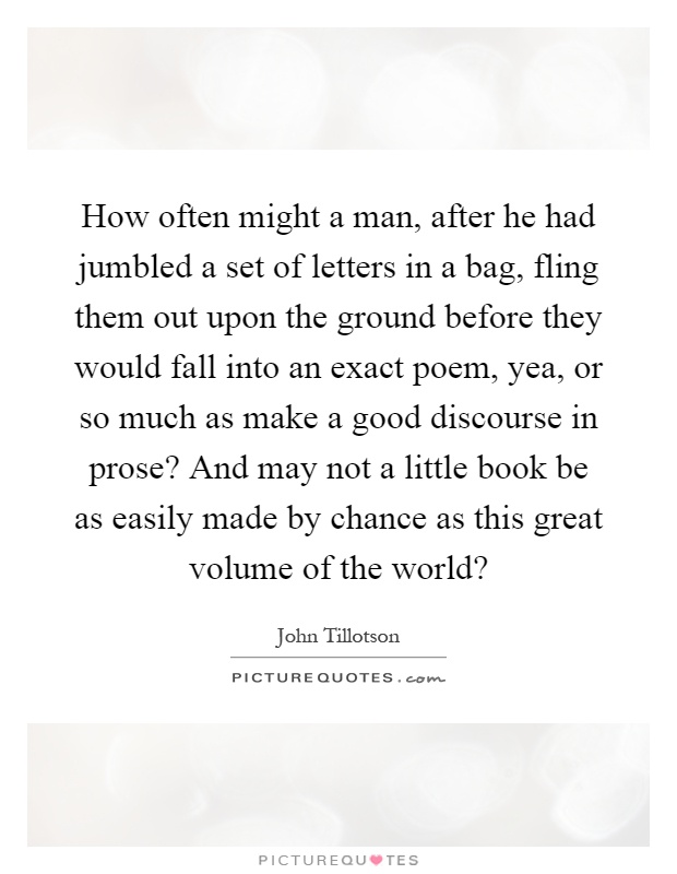 How often might a man, after he had jumbled a set of letters in a bag, fling them out upon the ground before they would fall into an exact poem, yea, or so much as make a good discourse in prose? And may not a little book be as easily made by chance as this great volume of the world? Picture Quote #1