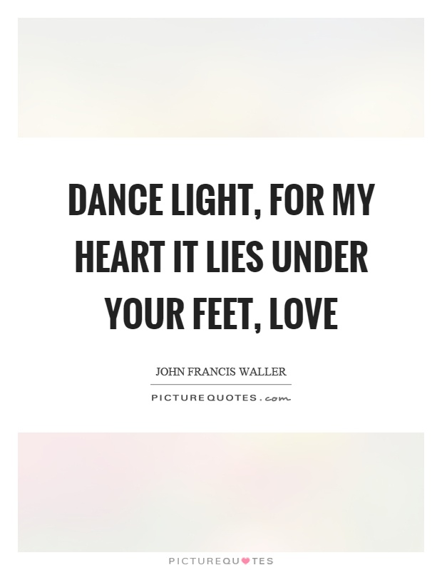 Dance light, for my heart it lies under your feet, love Picture Quote #1
