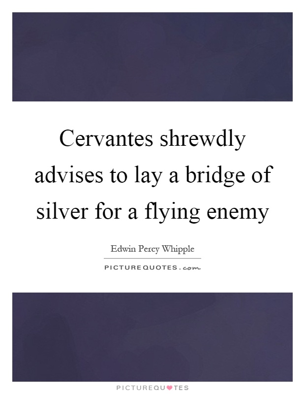 Cervantes shrewdly advises to lay a bridge of silver for a flying enemy Picture Quote #1