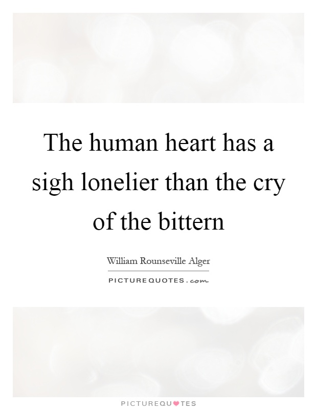 The human heart has a sigh lonelier than the cry of the bittern Picture Quote #1