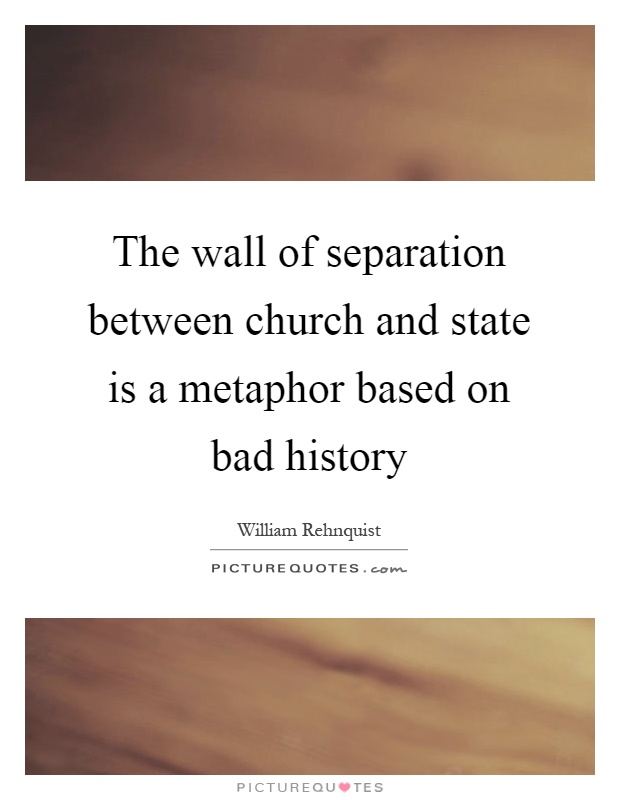 The wall of separation between church and state is a metaphor based on bad history Picture Quote #1